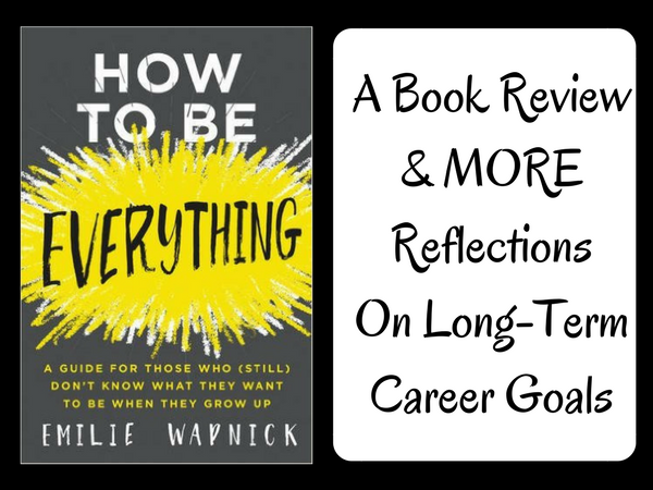 How To Be Everything: A Book Review & MORE Reflections on Long-Term Goals