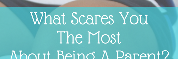 What Scares You The Most About Being A Parent?