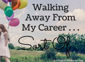 Walking Away From My Career . . . Sort Of